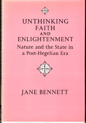 Unthinking Faith and Enlightenment: Nature and Politics in a Post-Hegelian Era. Jane Bennett.