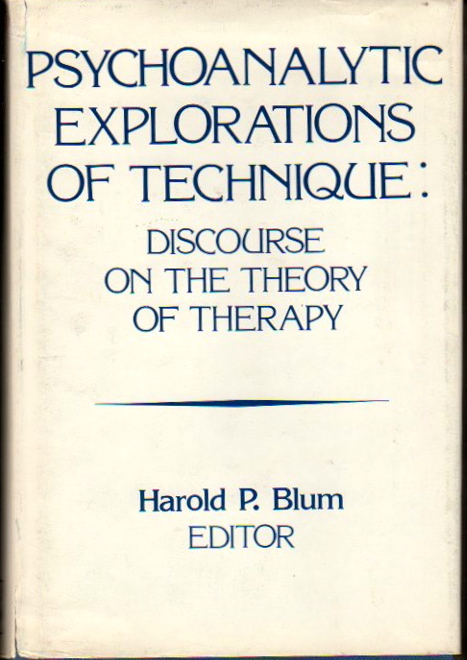 Psychoanalytic Explorations of Technique: Discourse on the Theory of Therapy. Harold Blum.