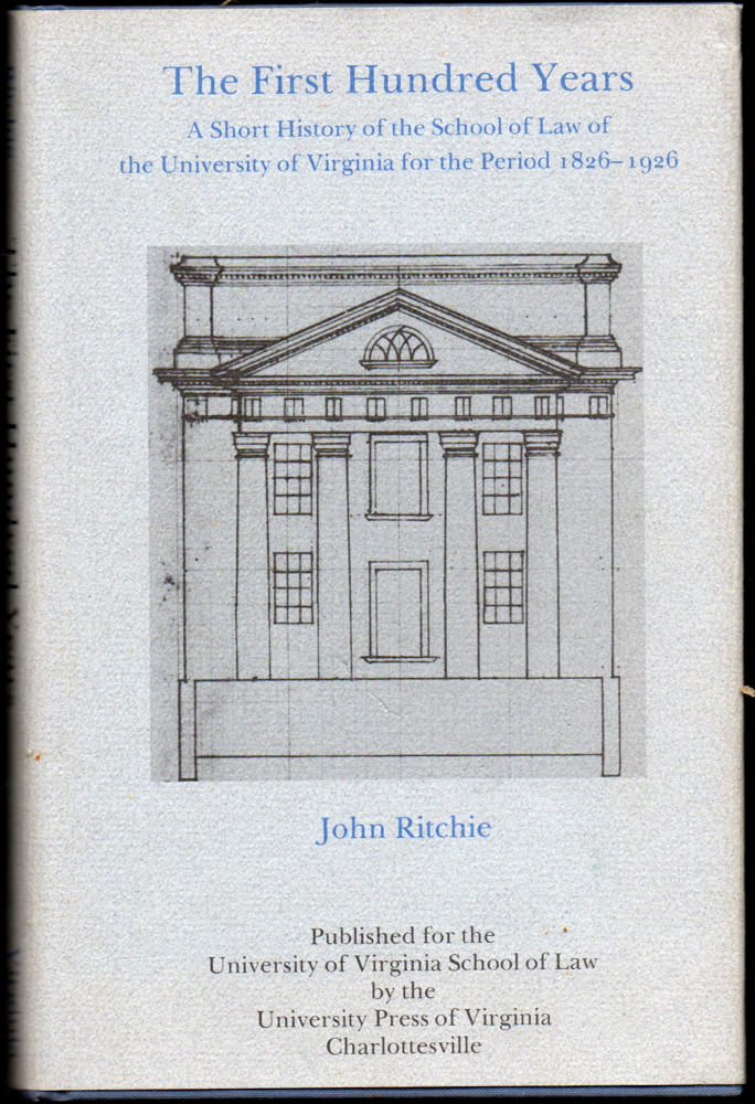 First Hundred Years: A Short History of the School of Law of the University of Virginia for the Period 1826-1926. John Ritchie.