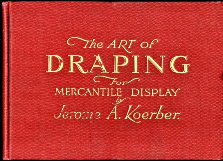 The Art of Draping For Mercantile Display. Jerome A. Koerber.