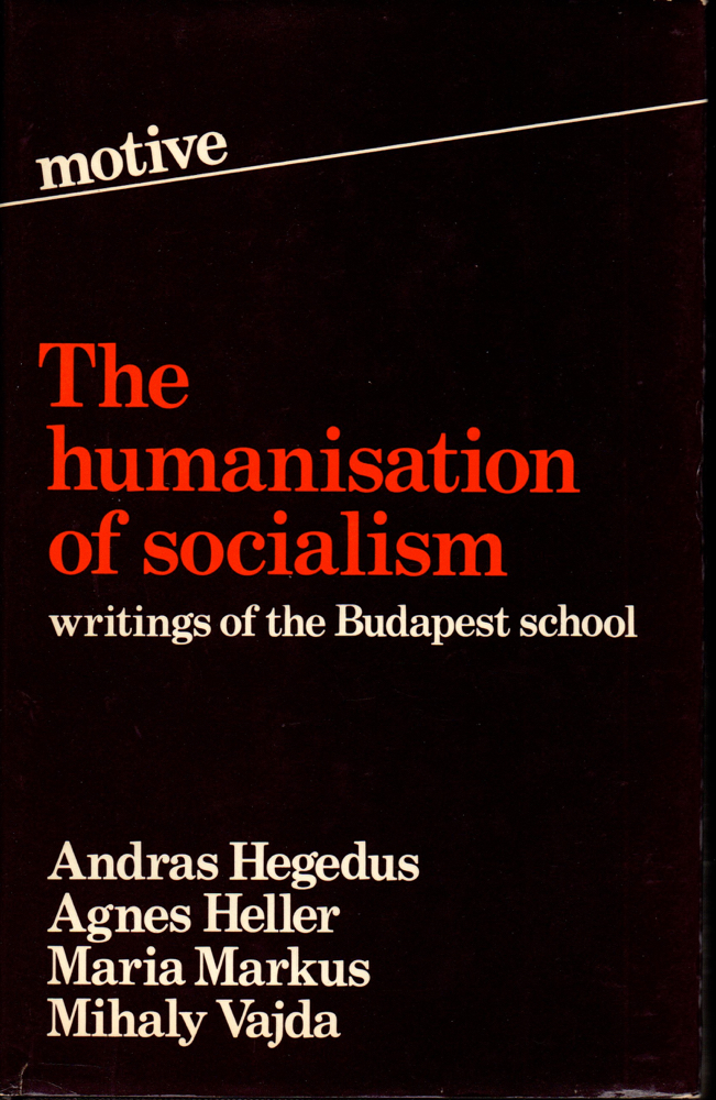 Humanization of Socialism: Writings of the Budapest School. Andras Hegedus.