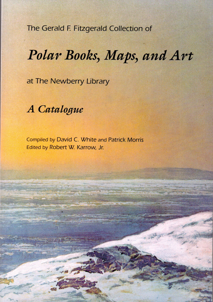 The Gerald F. Fitzgerald Collection of Polar Books, Maps, and Art at the Newberry Library: A Catalogue. David C. White, Patrick Morris.