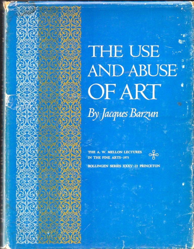 The Use and Abuse of Art. Jacques Barzun.