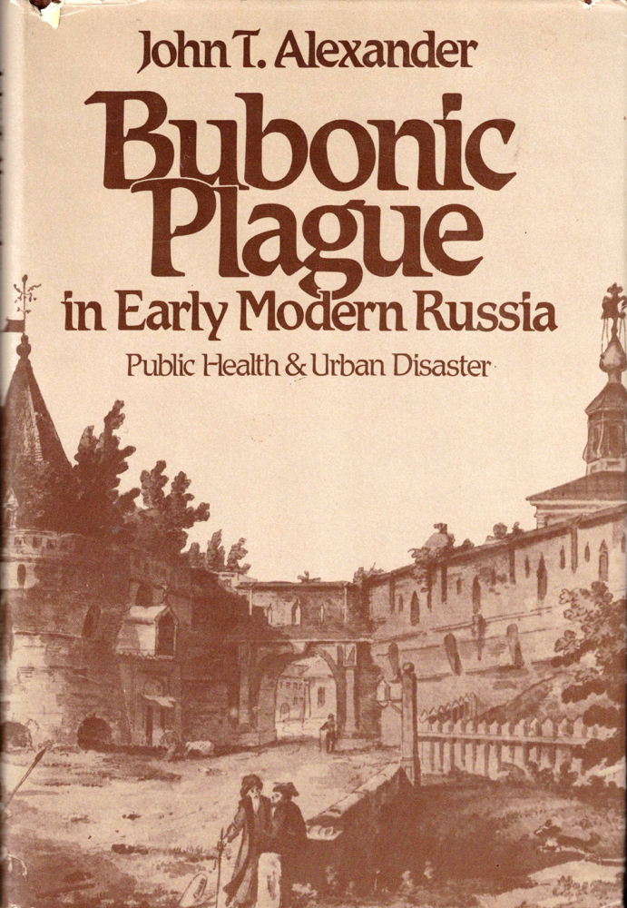 Bubonic Plague in Early Modern Russia: Public Health and Urban Disaster. John T. Alexander.