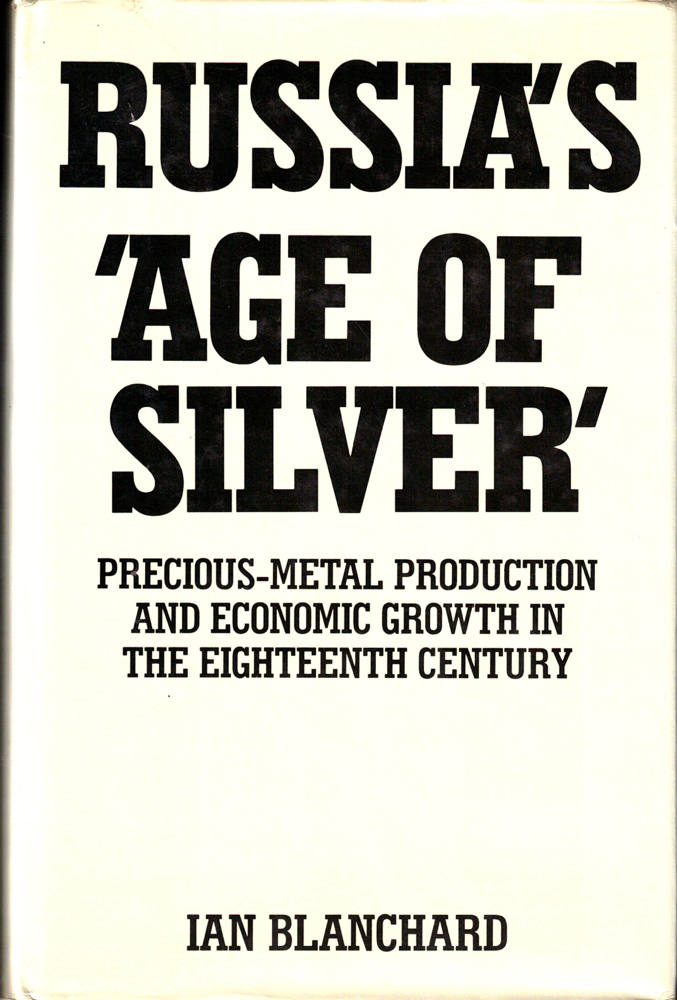 Russia's 'Age of Silver': Precious Metal Production and Economic Growth in the Eighteenth Century. Ian Blanchard.