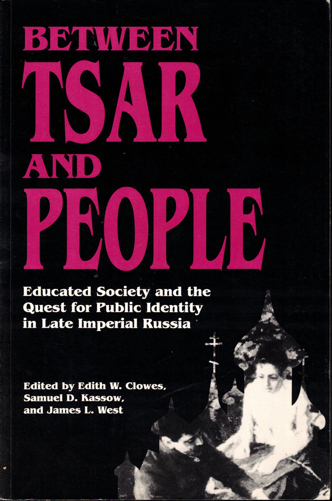 Between Tsar and People: Educated Society and the Quest for Public Identity in Late Imperial Russia. Samuel D. Kassow Edith W. Clowes, James L. West.