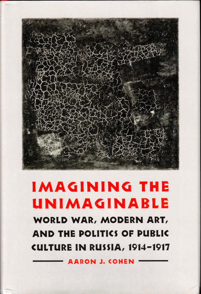 Imagining the Unimaginable: World War, Modern Art, and the Politics of Public Culture in Russia, 1914-1917. Aaron J. Cohen.