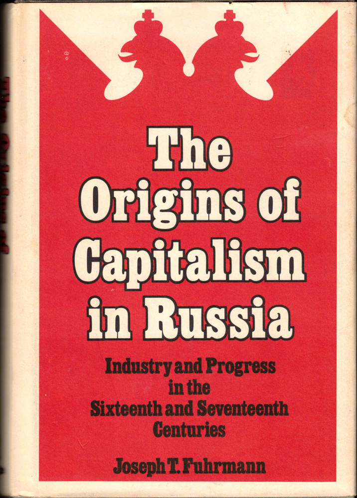 The Origins of Capitalism in Russia: Industry and Progress in the Sixteenth and Seventeenth Centuries. Joseph T. Fuhrmann.