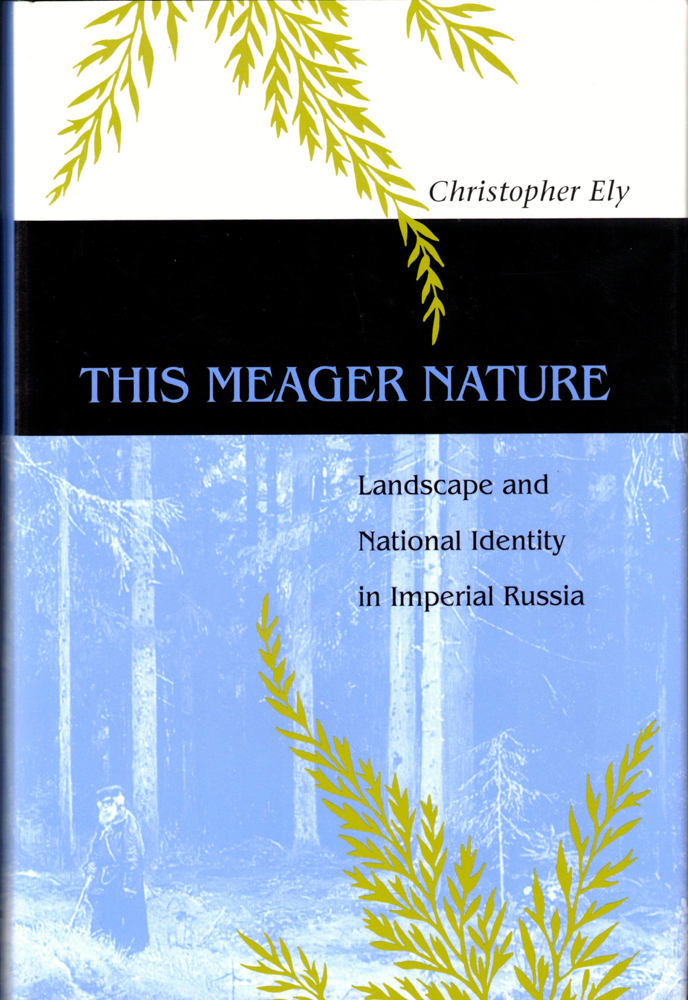 This Meager Nature: Landscape and National Identity in Imperial Russia. Christopher Ely.
