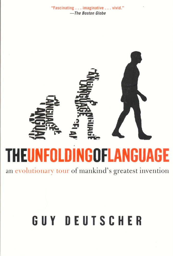 The Unfolding of Language: An Evolutionary Tour of Mankind's Greatest Invention. Guy Deutscher.