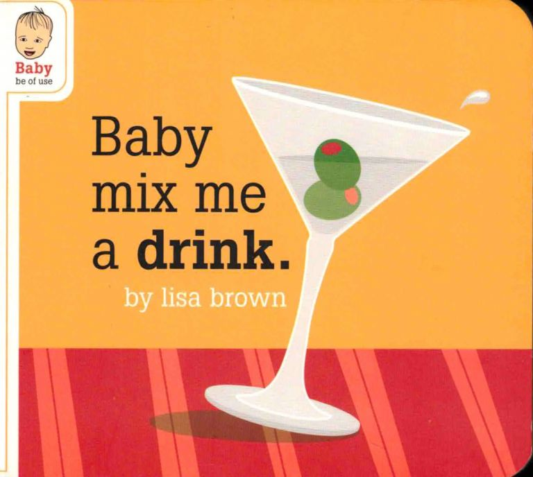 Baby Mix Me A Drink. Lisa Brown.