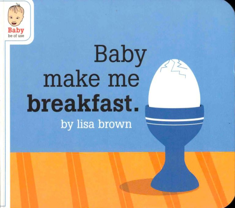 Baby Make me Breakfast. Lisa Brown.
