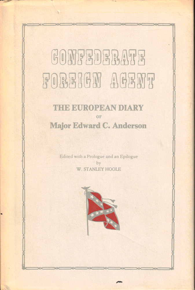 Confederate Foreign Agent: The European Diary of Major Edward C. Anderson. Edward C. Anderson, W. Stanley Hoole.