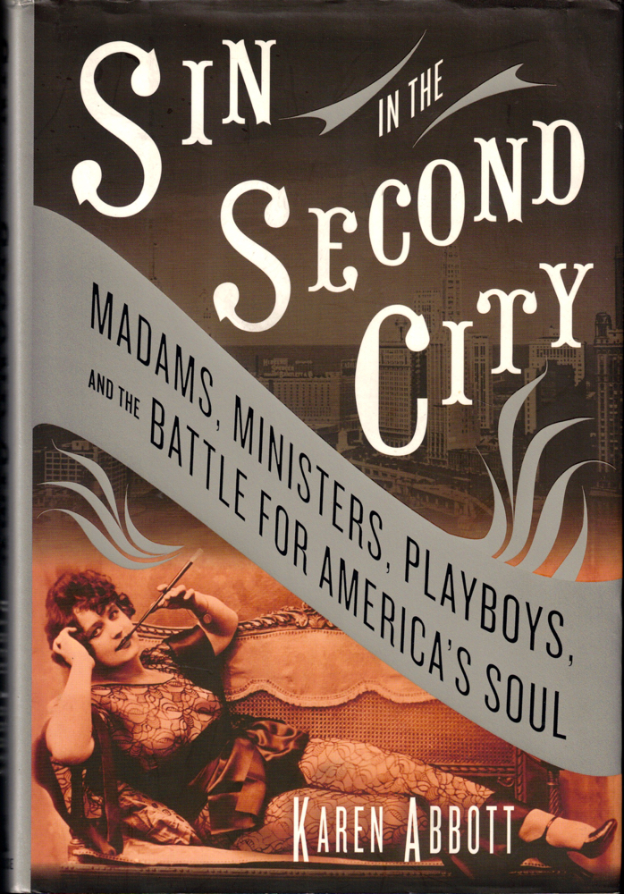 Sin in the Second City: Madams, Ministers, Playboys, and the Battle for America's Soul. Karen Abbott.