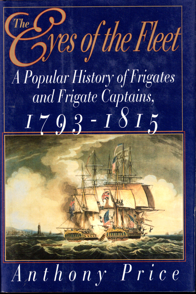 The Eyes of the Fleet: A Popular History of Frigates and Frigate Captains 1793-1815. Anthony Price.