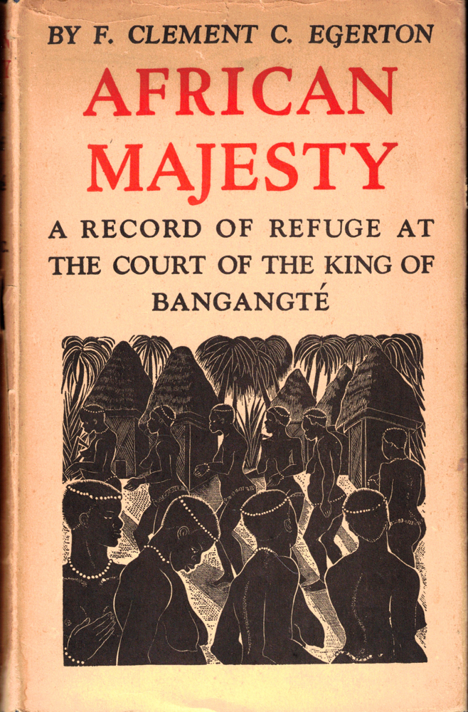 African Majesty: A Record of Refuge at the Court of the King of Bangante. F. Clement Egerton.