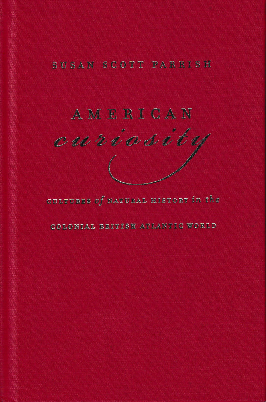 American Curiosity: Cultures of Natural History in the Colonial British Atlantic World. Susan Scott Parrish.