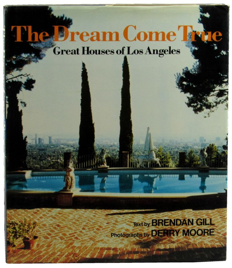 The Dream Come True: Great Houses of Los Angeles. Brendan Gill, Derry Moore.