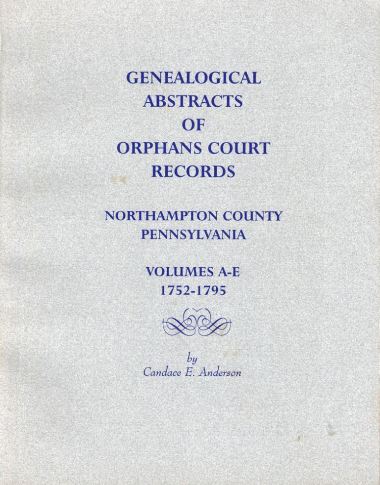 Genealogical Abstracts of Orphans Court Records Northampton County Pennsylvania Volumes A-E 1752-1795. Candace E. Anderson.