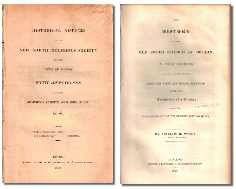 Historical Notices of the New North Religious Society in the Town of Boston, With Anecdotes of the Reverend Andrew and John Eliot &c. &c. [bound with] The History of the Old South Church in Boston, in Four Sermons Delivered May 9, & 16, 1830 Being the First and Second Sabbaths After the Completion of a Century from the First Occupancy of the Present Meeting House. Eliot, Benjamin B. Wisner, Ephram.