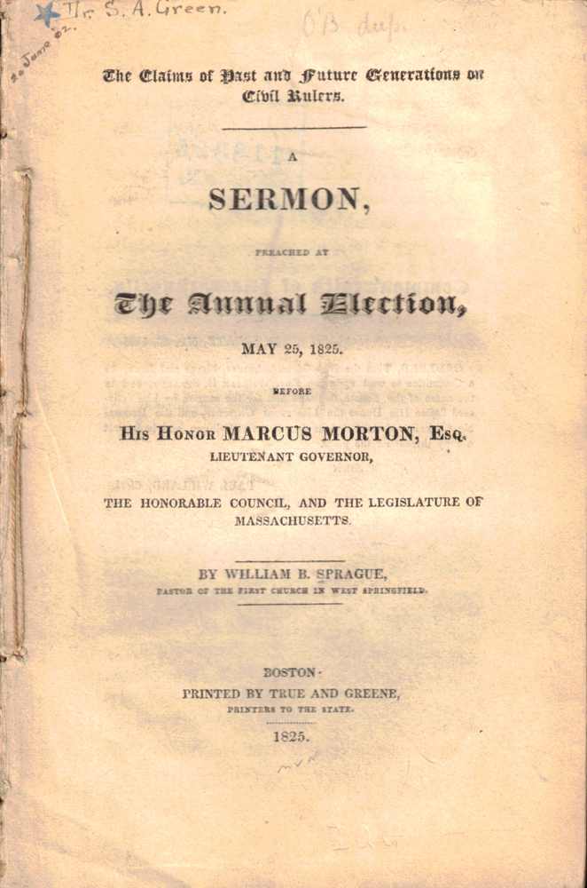 The Claims of Past and Future Generations on Civil Rulers: A Sermon, Preached at the Annual Election, May 25, 1825, Before His Honor Marcus Morton, Esq. Lieutenant Governor, The Honorable Council, and the Legislature of Massachusetts. William B. Sprague.