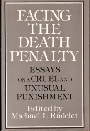 Facing the Death Penalty: Essays on A Cruel and Unusual Punishment. Michael L. Radelet
