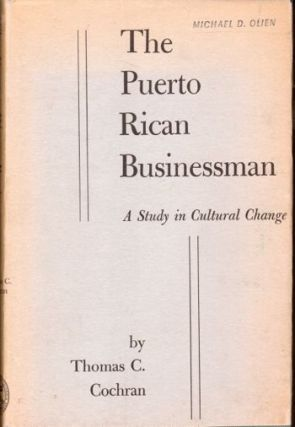 The Puerto Rican Businessman: A Study in Cultural Change. Thomas C. Cochran