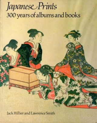 Japanese Prints: 300 Years of Albums and Books. Jack Hillier, Lawrence Smith
