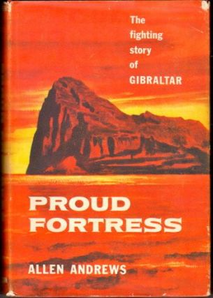 Proud Fortress : the Fighting Story of Gibraltar. Allen Andrews