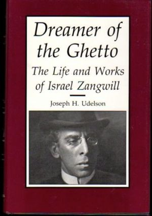 Dreamer of the Ghetto: The Life and Works of Israel Zangwill. Joseph H. Udelson