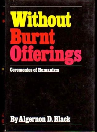 Without Burnt Offerings: Ceremonies of Humanism. Algernon D. Black