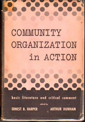 Community Organization in Action : Basic Literature and Critical Comment. Ernest B. Harper, Arthur Dunham.