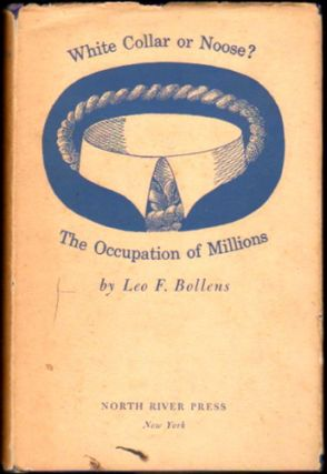 White Collar or Noose? : The Occupation of Millions. Leo F. Bollens.