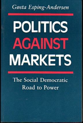 Politics Against Markets: The Social Democratic Road to Power. Gosta Esping-Andersen