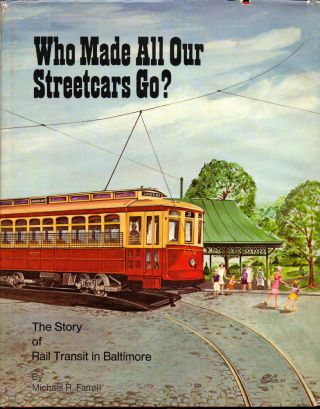 Who Made All Our Streetcars Go? : The Story of Rail Transit in Baltimore. Michael R. Farrell
