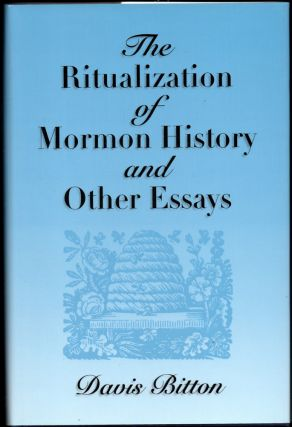 The Ritualization of Mormon History and Other Essays. Davis Bitton