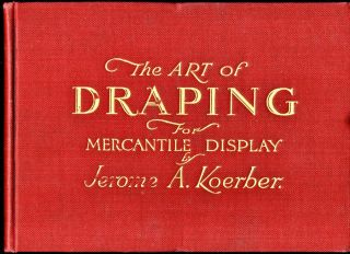 The Art of Draping For Mercantile Display. Jerome A. Koerber