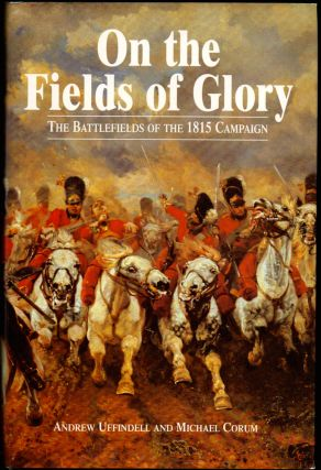 On the Fields of Glory: The Battlefields of the 1815 Campaign. Andrew Uffindell, Michael Corum