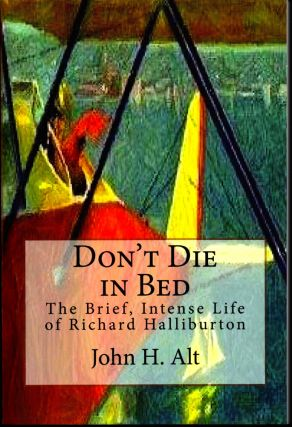 Don't Die In Bed: The Brief, Intense Life of Richard Halliburton. John H. Alt