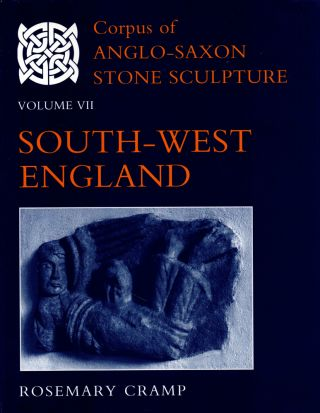 Corpus of Anglo-Saxon Stone Sculpture Volume VII: South-West England. Rosemary Cramp