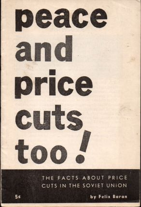 Peace and Price Cuts Too!: The Facts About Price Cuts in the Soviet Union. Felix Baran