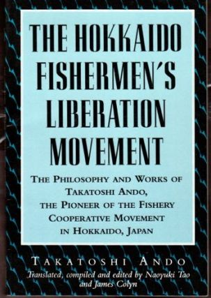 The Hokkaido Fisherman's Liberation Movement: The Philosophy and Works of Takatoshi Ando, The...