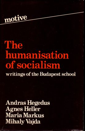Humanization of Socialism: Writings of the Budapest School. Andras Hegedus