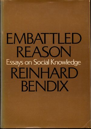 Embattled Reason: Essays on Social Knowledge. Reinhard Bendix