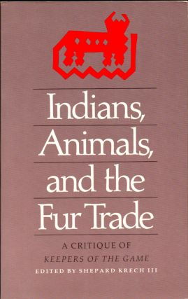 Indians, Animals, and the Fur Trade: A Critique of Keepers of the Game. Shephard Krech