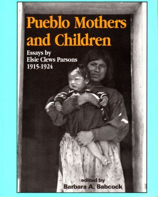 Pueblo Mothers and Children: Essays by Elsie Clews Parsons, 1915-1924. Elsie Clews Parsons,...