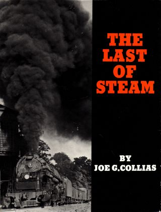 The Last of Steam: A Billowing Pictorial Pageant of the Waning Years of Steam Railroading in the...