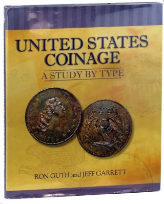 United States Coinage: A Study By Type. Ron Guth, Jeff Garrett