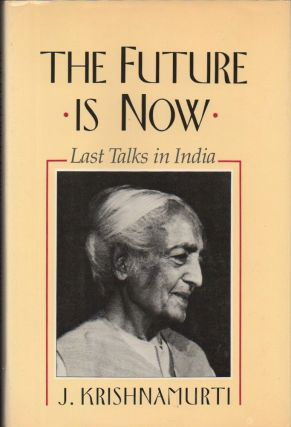 The Future Is Now: Last Talks in India. J. Krishnamurti