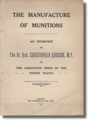 The Manufacture of Munitions: An Interview by the Rt. Hon. Christopher Addison, M.P. to the...